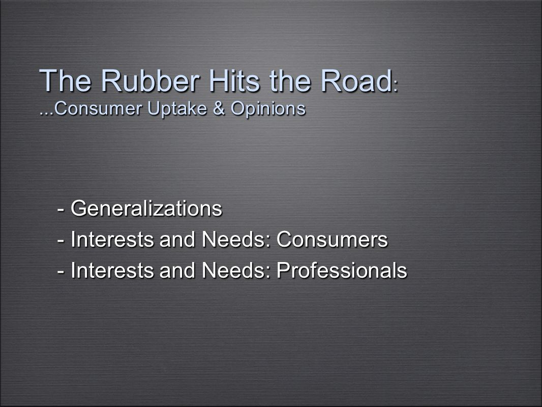 The Rubber Hits the Road :...Consumer Uptake & Opinions - Generalizations - Interests and Needs: Consumers - Interests and Needs: Professionals - Gene
