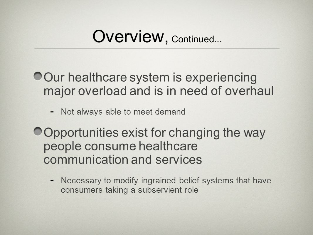 Overview, Continued... Our healthcare system is experiencing major overload and is in need of overhaul - Not always able to meet demand Opportunities