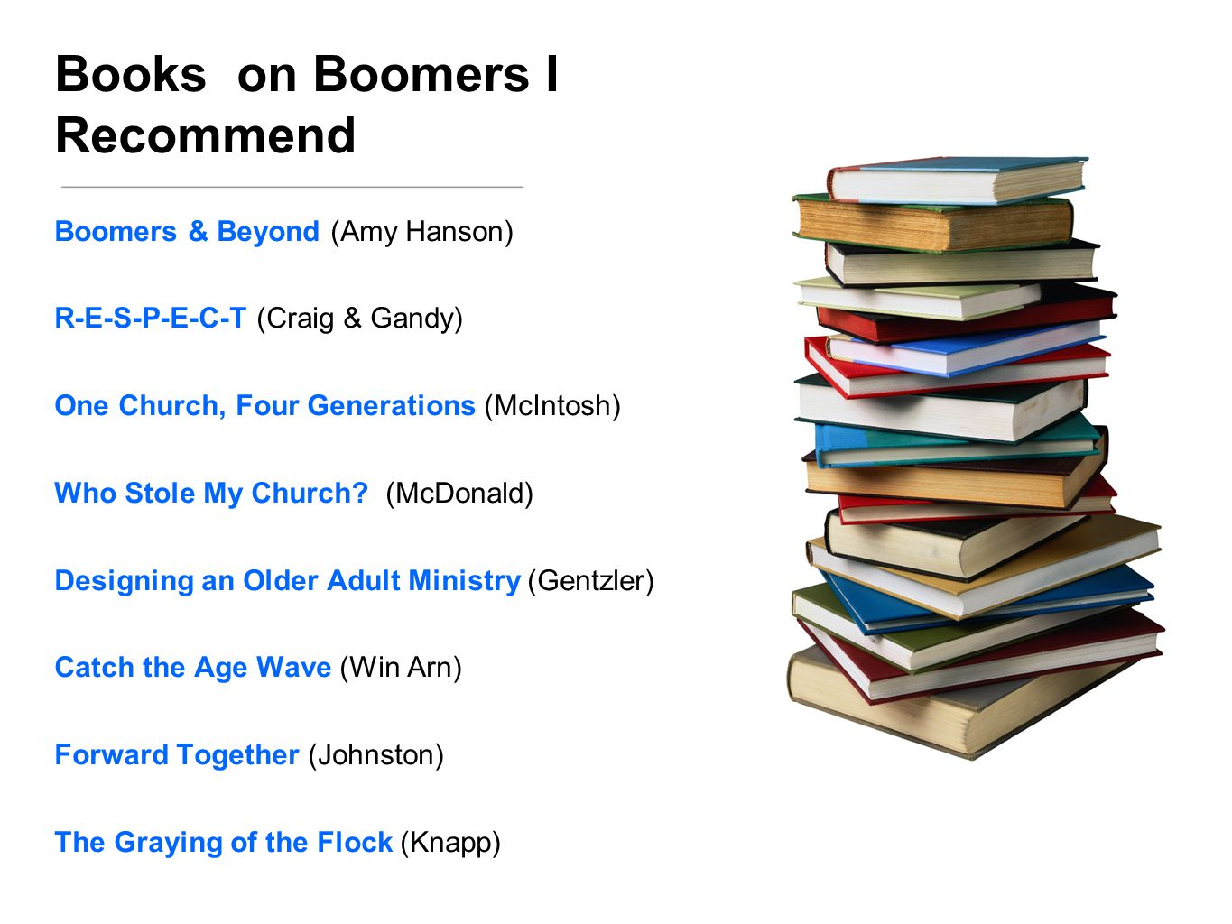 Books on Boomers I Recommend Boomers & Beyond (Amy Hanson) R-E-S-P-E-C-T (Craig & Gandy) One Church, Four Generations (McIntosh) Who Stole My Church.