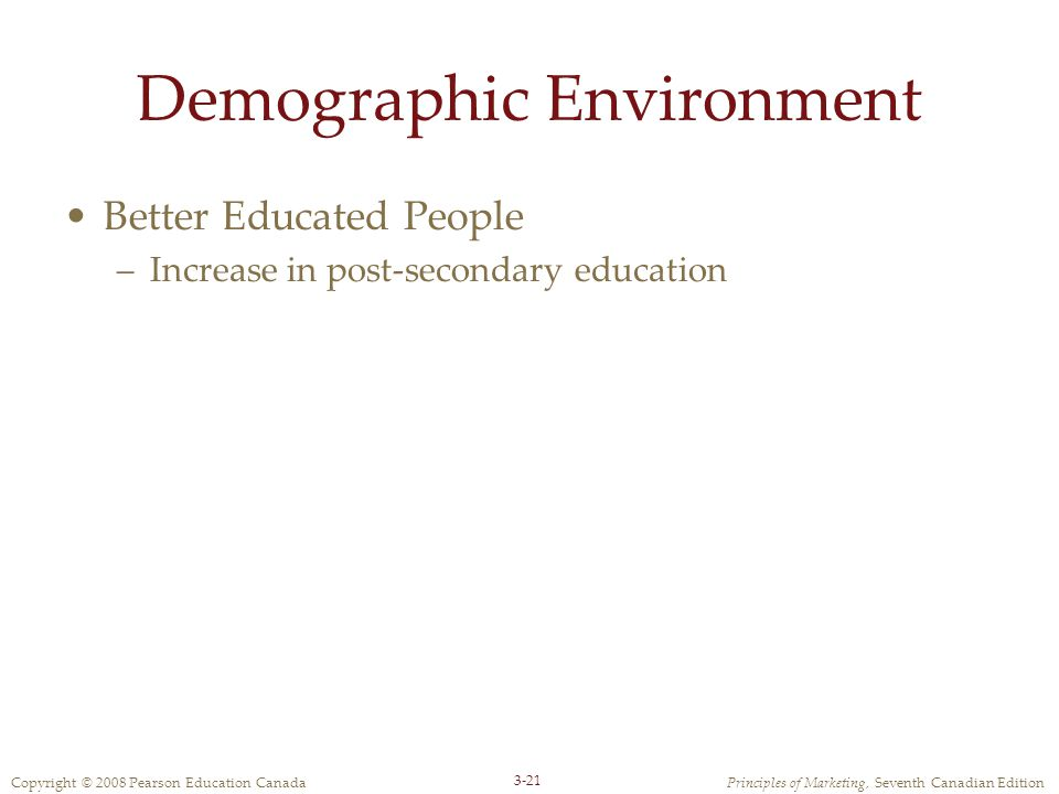 Copyright © 2008 Pearson Education CanadaPrinciples of Marketing, Seventh Canadian Edition 3-21 Demographic Environment Better Educated People –Increase in post-secondary education