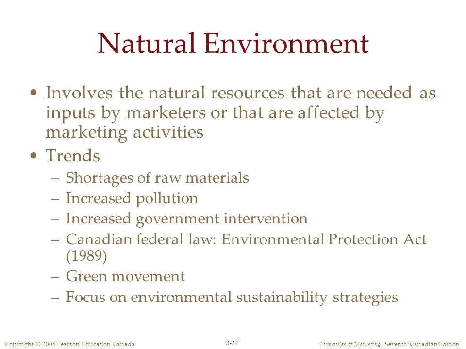 Copyright © 2008 Pearson Education CanadaPrinciples of Marketing, Seventh Canadian Edition 3-27 Natural Environment Involves the natural resources that are needed as inputs by marketers or that are affected by marketing activities Trends –Shortages of raw materials –Increased pollution –Increased government intervention –Canadian federal law: Environmental Protection Act (1989) –Green movement –Focus on environmental sustainability strategies