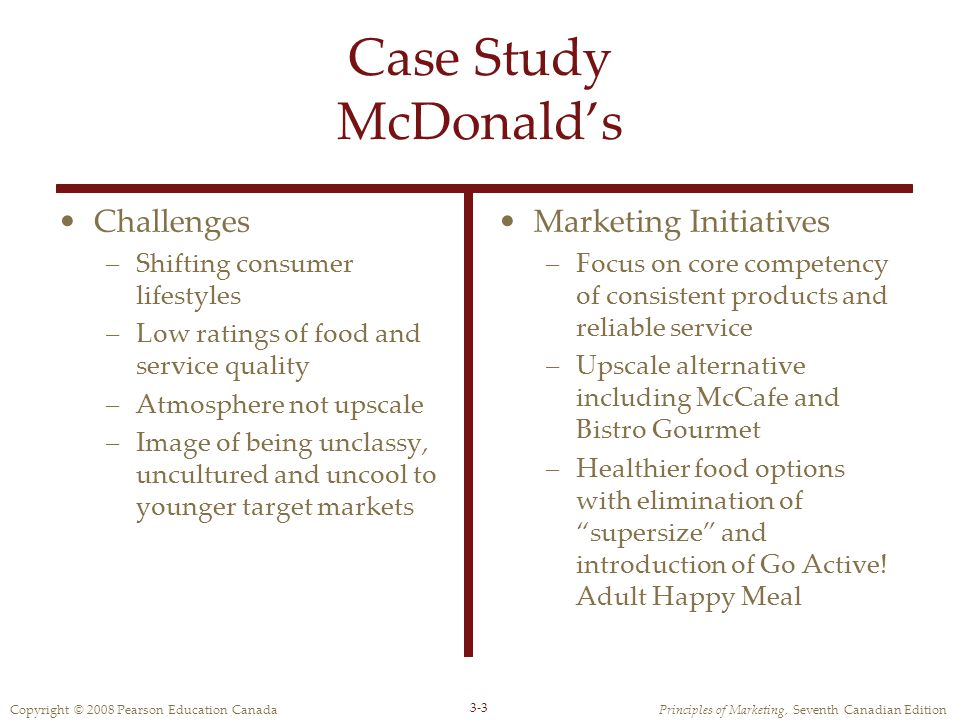 Copyright © 2008 Pearson Education CanadaPrinciples of Marketing, Seventh Canadian Edition 3-3 Case Study McDonald's Challenges –Shifting consumer lifestyles –Low ratings of food and service quality –Atmosphere not upscale –Image of being unclassy, uncultured and uncool to younger target markets Marketing Initiatives –Focus on core competency of consistent products and reliable service –Upscale alternative including McCafe and Bistro Gourmet –Healthier food options with elimination of supersize and introduction of Go Active.