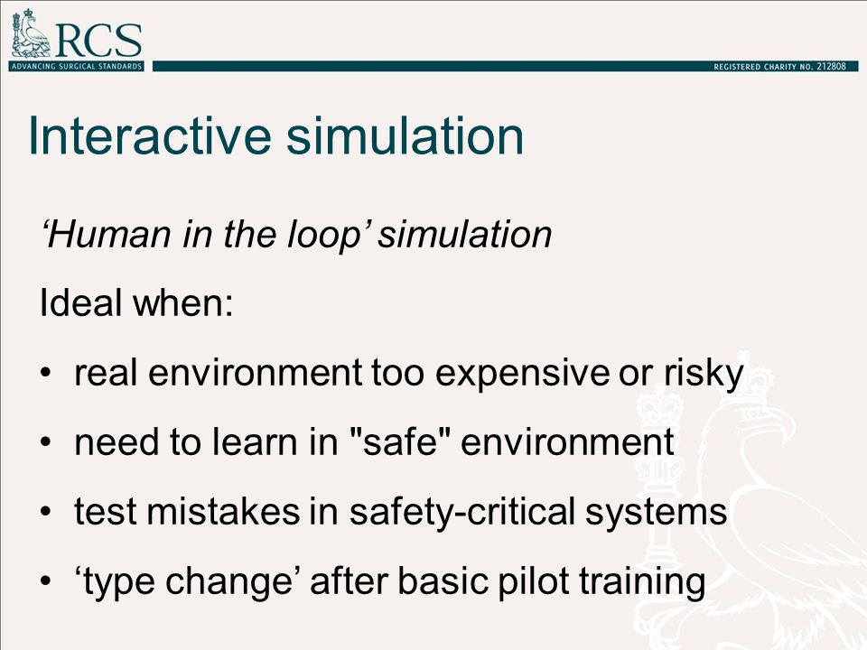 'Human in the loop' simulation Ideal when: real environment too expensive or risky need to learn in safe environment test mistakes in safety-critical systems 'type change' after basic pilot training Interactive simulation