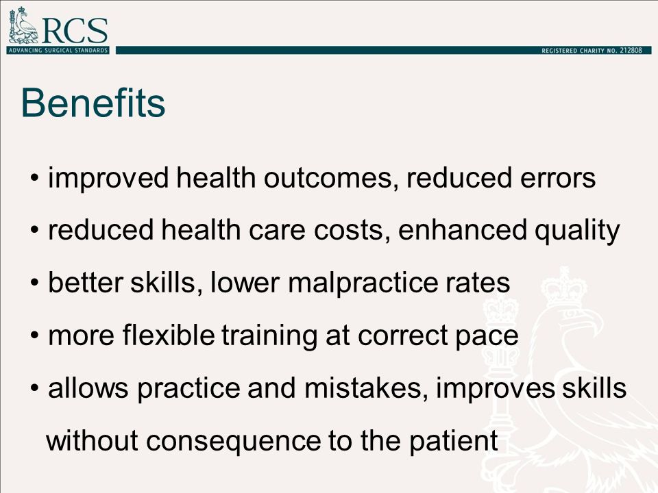 improved health outcomes, reduced errors reduced health care costs, enhanced quality better skills, lower malpractice rates more flexible training at correct pace allows practice and mistakes, improves skills without consequence to the patient Benefits