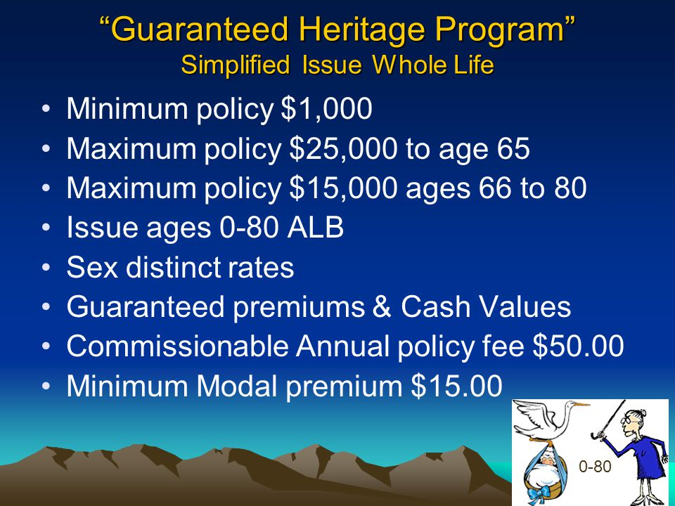 """""""Guaranteed Heritage Program"""" Simplified Issue Whole Life Minimum policy $1,000 Maximum policy $25,000 to age 65 Maximum policy $15,000 ages 66 to 80"""