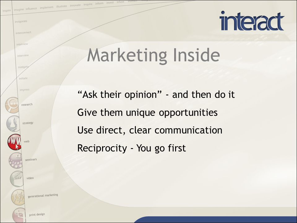 Marketing Inside Ask their opinion - and then do it Give them unique opportunities Use direct, clear communication Reciprocity - You go first
