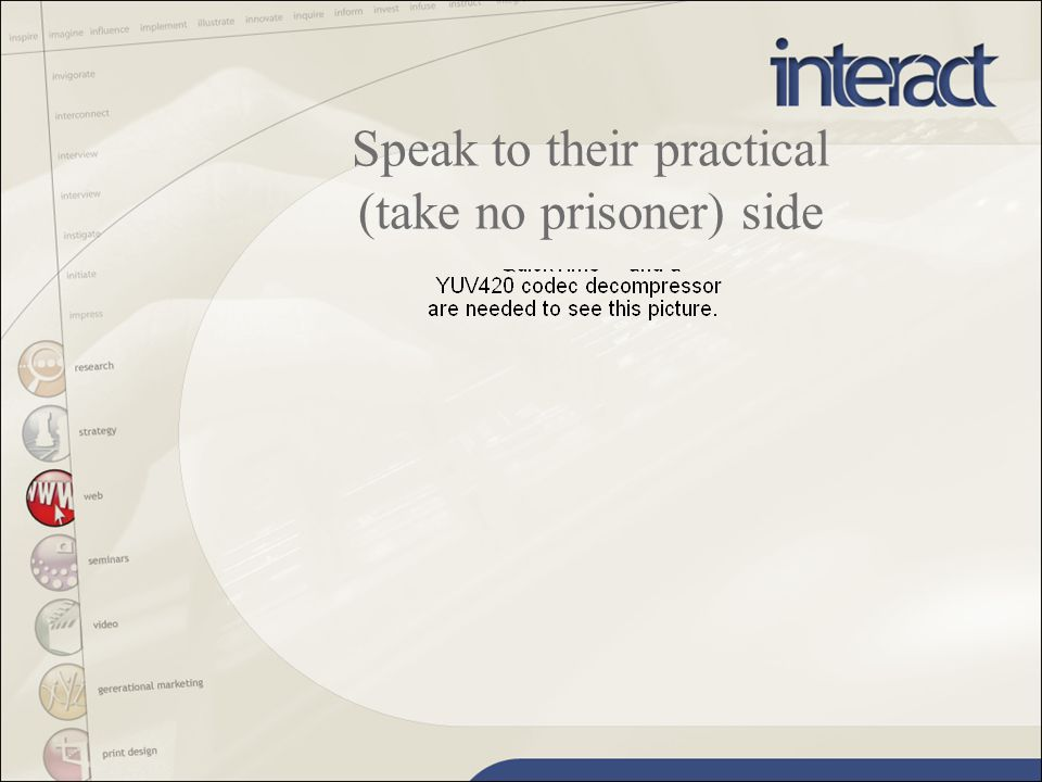 Speak to their practical (take no prisoner) side