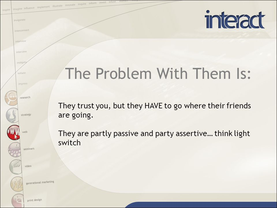 The Problem With Them Is: They trust you, but they HAVE to go where their friends are going.