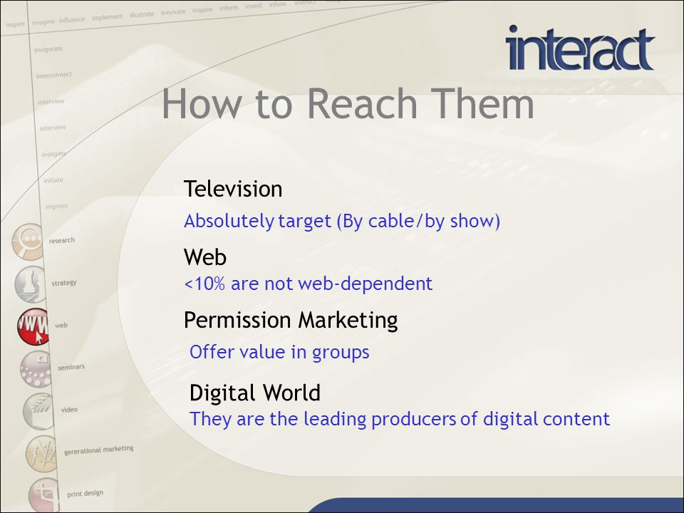 How to Reach Them Television Web Permission Marketing Absolutely target (By cable/by show) <10% are not web-dependent Offer value in groups Digital World They are the leading producers of digital content