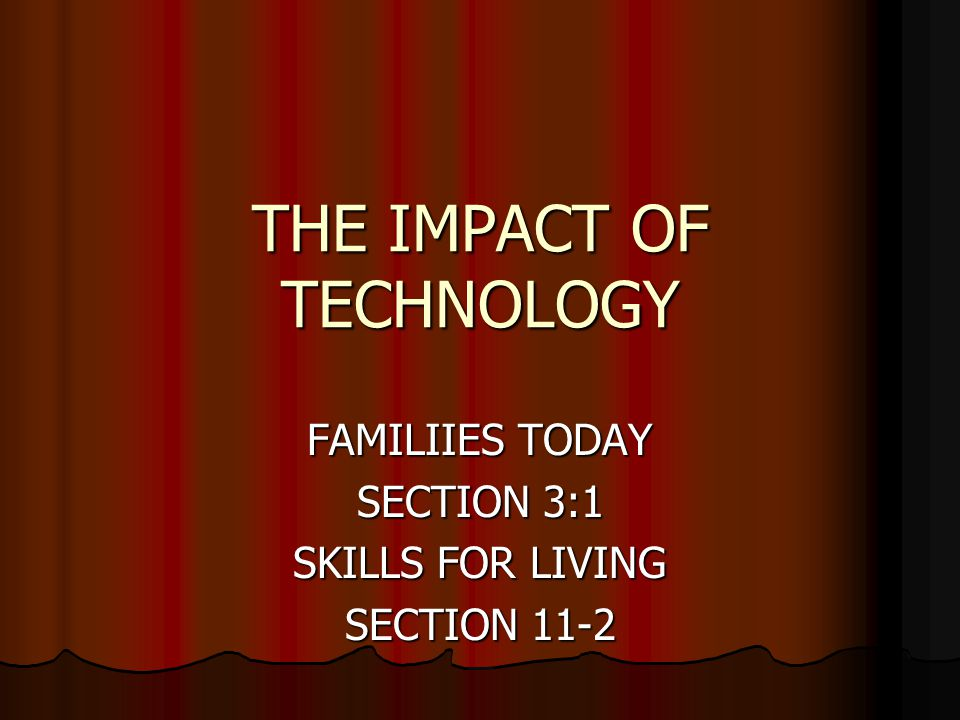 THE IMPACT OF TECHNOLOGY FAMILIIES TODAY SECTION 3:1 SKILLS FOR LIVING SECTION 11-2