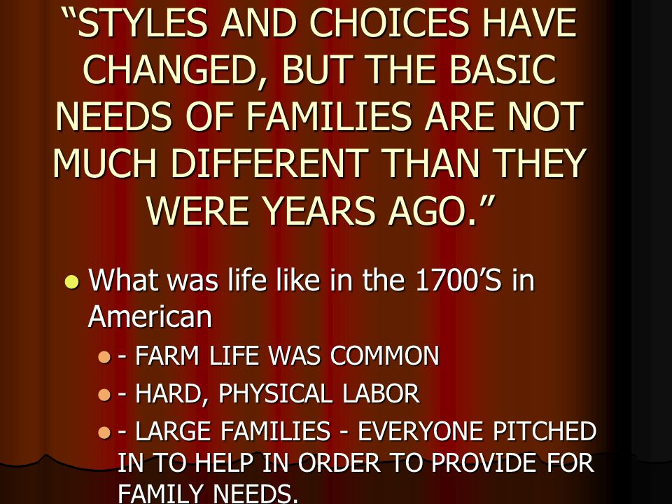 STYLES AND CHOICES HAVE CHANGED, BUT THE BASIC NEEDS OF FAMILIES ARE NOT MUCH DIFFERENT THAN THEY WERE YEARS AGO. What was life like in the 1700'S in American What was life like in the 1700'S in American - FARM LIFE WAS COMMON - FARM LIFE WAS COMMON - HARD, PHYSICAL LABOR - HARD, PHYSICAL LABOR - LARGE FAMILIES - EVERYONE PITCHED IN TO HELP IN ORDER TO PROVIDE FOR FAMILY NEEDS.