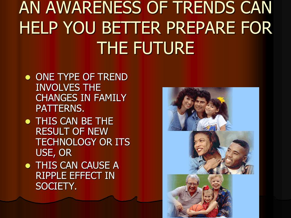 AN AWARENESS OF TRENDS CAN HELP YOU BETTER PREPARE FOR THE FUTURE ONE TYPE OF TREND INVOLVES THE CHANGES IN FAMILY PATTERNS.