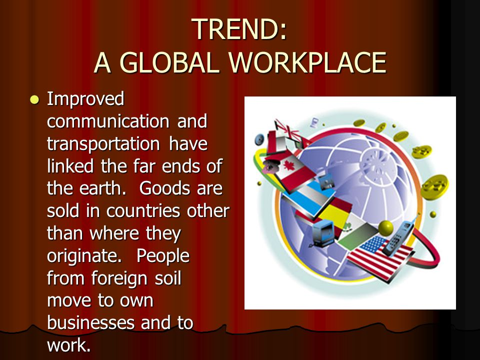 TREND: A GLOBAL WORKPLACE Improved communication and transportation have linked the far ends of the earth.