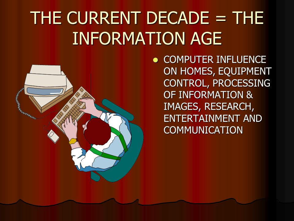 THE CURRENT DECADE = THE INFORMATION AGE COMPUTER INFLUENCE ON HOMES, EQUIPMENT CONTROL, PROCESSING OF INFORMATION & IMAGES, RESEARCH, ENTERTAINMENT AND COMMUNICATION COMPUTER INFLUENCE ON HOMES, EQUIPMENT CONTROL, PROCESSING OF INFORMATION & IMAGES, RESEARCH, ENTERTAINMENT AND COMMUNICATION