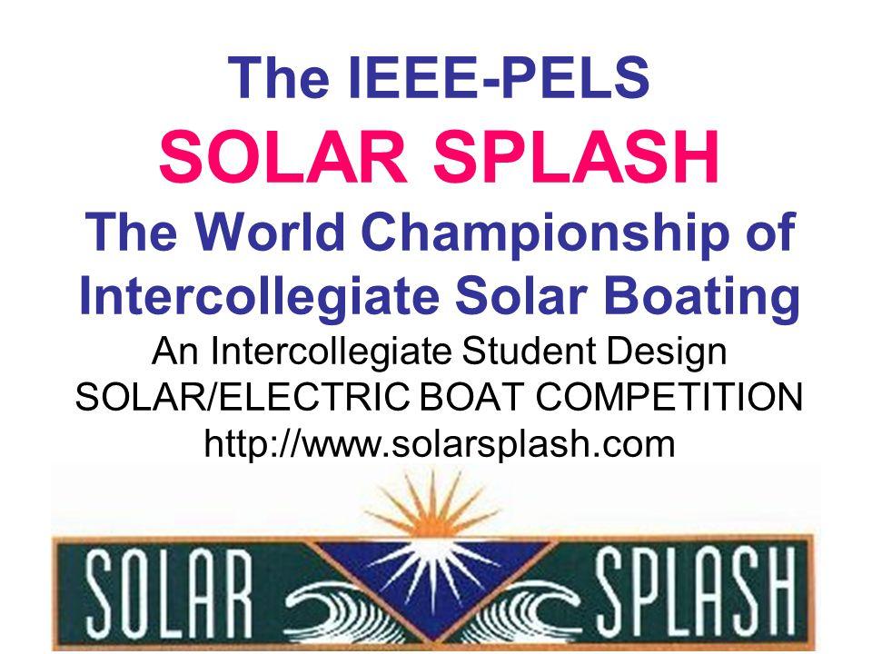 The IEEE-PELS SOLAR SPLASH The World Championship of Intercollegiate Solar Boating An Intercollegiate Student Design SOLAR/ELECTRIC BOAT COMPETITION http://www.solarsplash.com Jeff Morehouse, Solar Splash Organizer