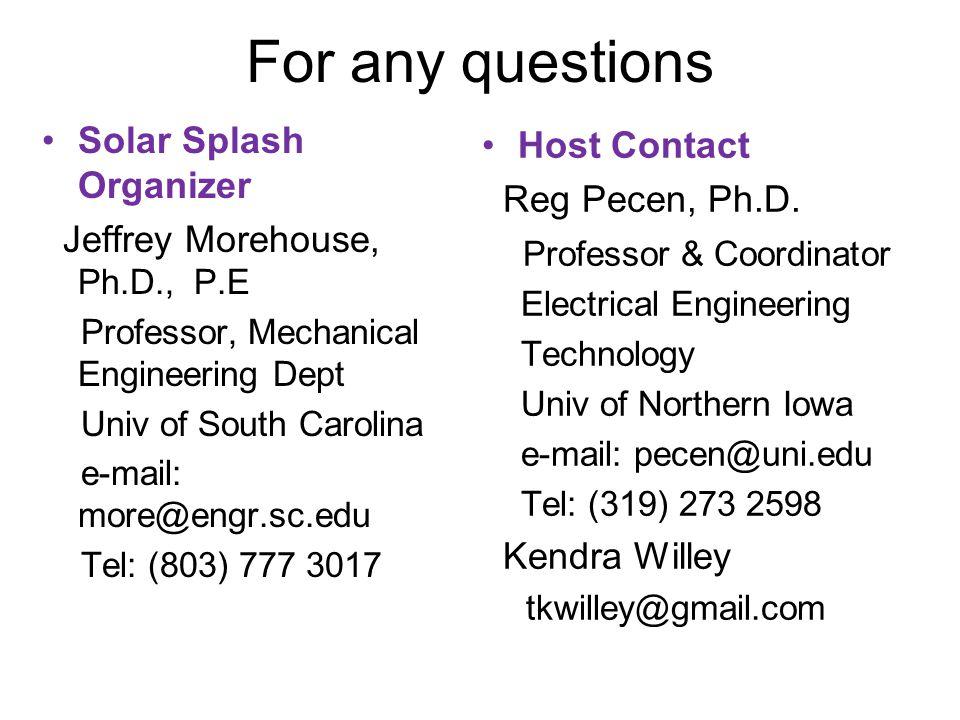 For any questions Solar Splash Organizer Jeffrey Morehouse, Ph.D., P.E Professor, Mechanical Engineering Dept Univ of South Carolina e-mail: more@engr.sc.edu Tel: (803) 777 3017 Host Contact Reg Pecen, Ph.D.
