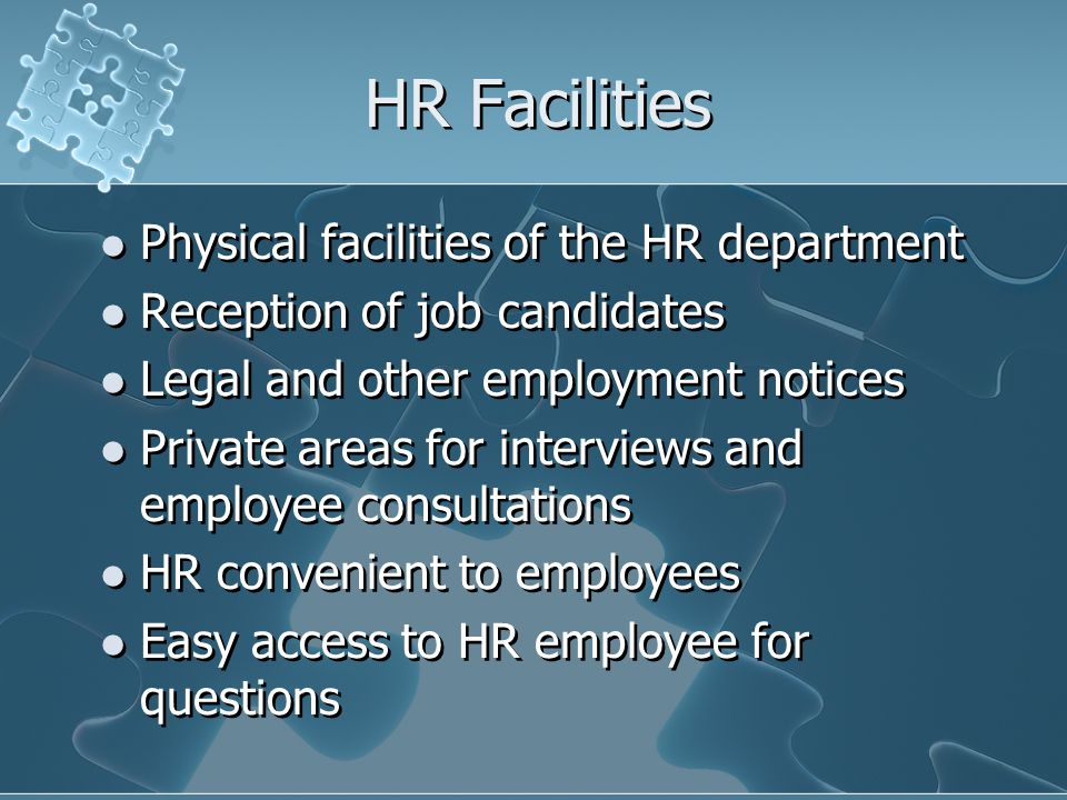 HR Facilities Physical facilities of the HR department Reception of job candidates Legal and other employment notices Private areas for interviews and employee consultations HR convenient to employees Easy access to HR employee for questions Physical facilities of the HR department Reception of job candidates Legal and other employment notices Private areas for interviews and employee consultations HR convenient to employees Easy access to HR employee for questions