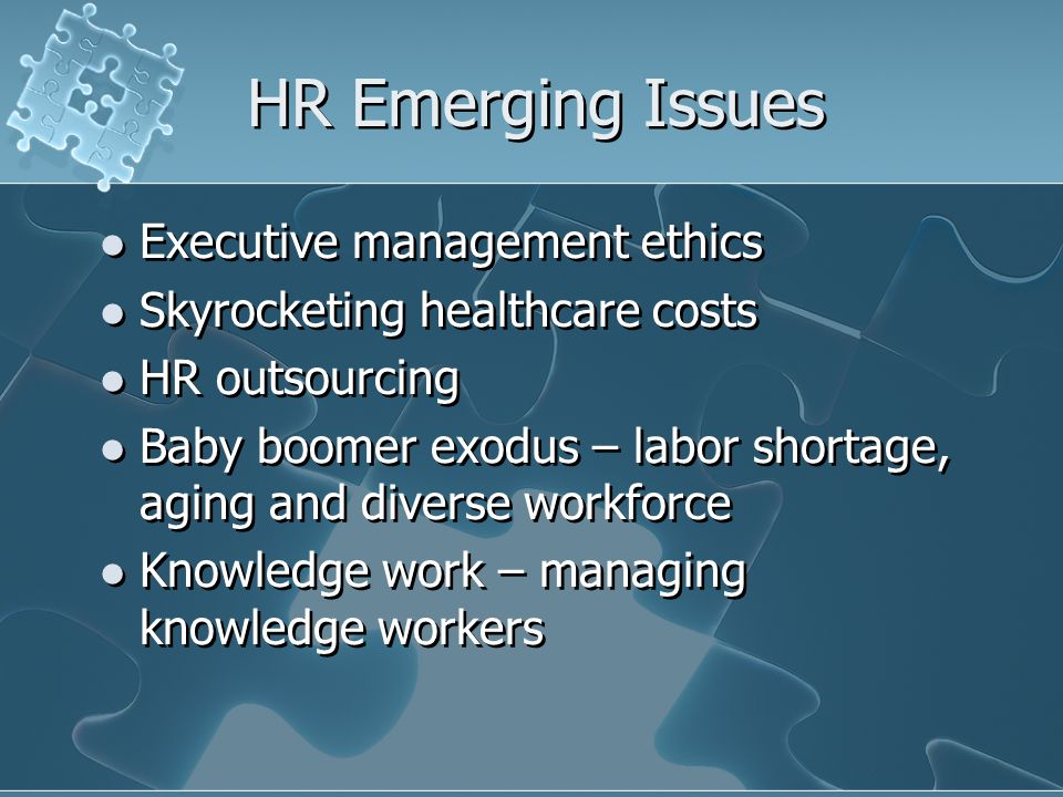 HR Emerging Issues Executive management ethics Skyrocketing healthcare costs HR outsourcing Baby boomer exodus – labor shortage, aging and diverse workforce Knowledge work – managing knowledge workers Executive management ethics Skyrocketing healthcare costs HR outsourcing Baby boomer exodus – labor shortage, aging and diverse workforce Knowledge work – managing knowledge workers