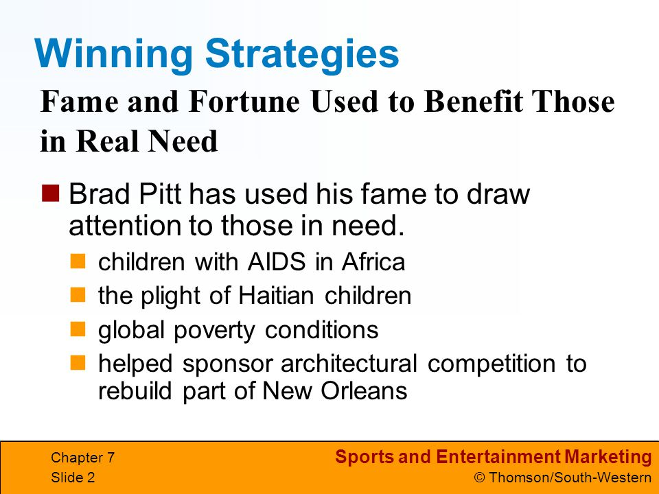 Sports and Entertainment Marketing © Thomson/South-Western Chapter 7 Slide 2 Winning Strategies Brad Pitt has used his fame to draw attention to those in need.