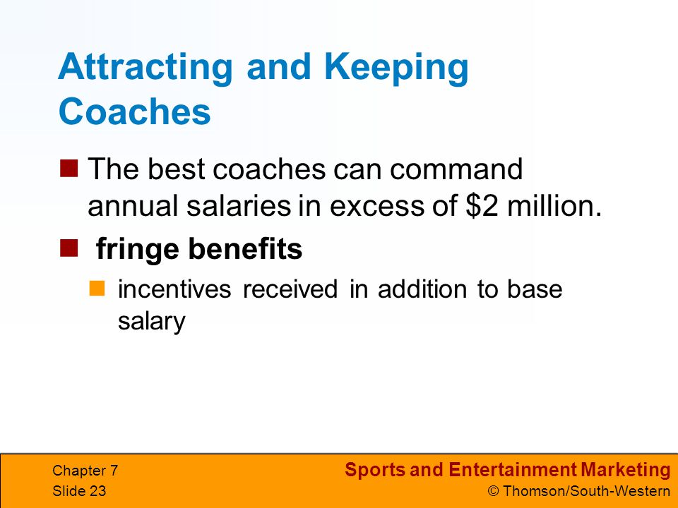 Sports and Entertainment Marketing © Thomson/South-Western Chapter 7 Slide 23 Attracting and Keeping Coaches The best coaches can command annual salaries in excess of $2 million.