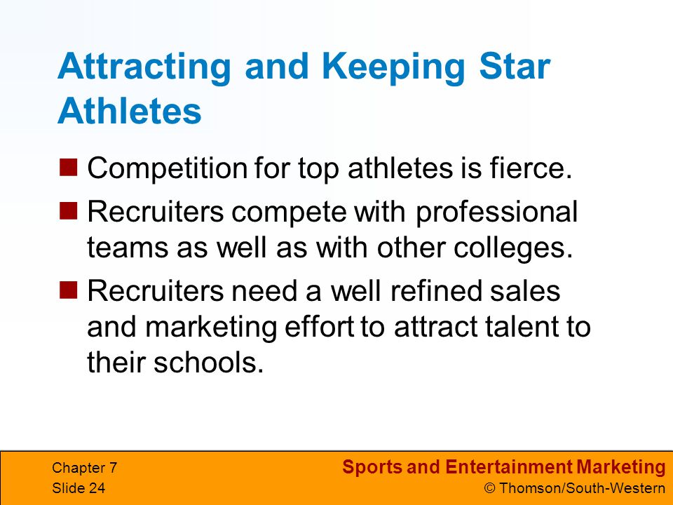 Sports and Entertainment Marketing © Thomson/South-Western Chapter 7 Slide 24 Attracting and Keeping Star Athletes Competition for top athletes is fierce.