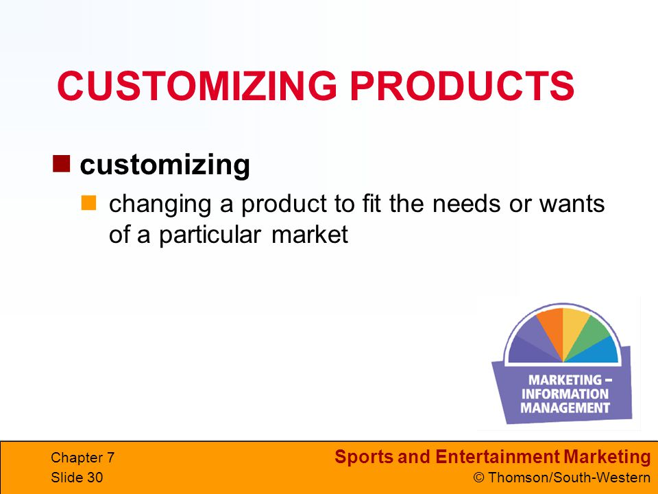 Sports and Entertainment Marketing © Thomson/South-Western Chapter 7 Slide 30 CUSTOMIZING PRODUCTS customizing changing a product to fit the needs or wants of a particular market