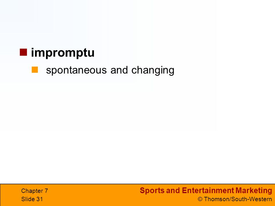 Sports and Entertainment Marketing © Thomson/South-Western Chapter 7 Slide 31 spontaneous and changing impromptu