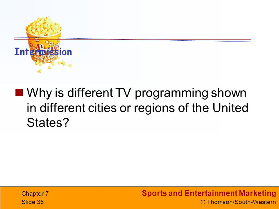 Sports and Entertainment Marketing © Thomson/South-Western Chapter 7 Slide 36 Why is different TV programming shown in different cities or regions of the United States?