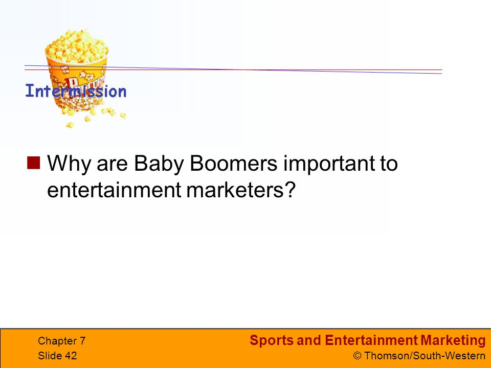 Sports and Entertainment Marketing © Thomson/South-Western Chapter 7 Slide 42 Why are Baby Boomers important to entertainment marketers?