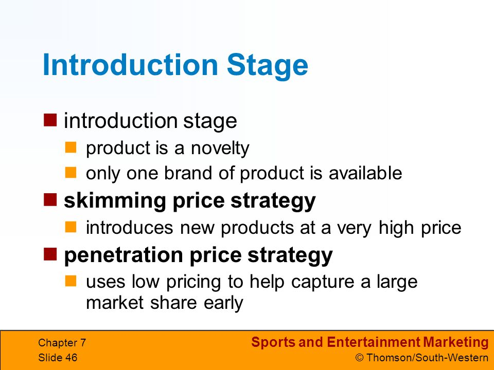 Sports and Entertainment Marketing © Thomson/South-Western Chapter 7 Slide 46 Introduction Stage introduction stage product is a novelty only one brand of product is available skimming price strategy introduces new products at a very high price penetration price strategy uses low pricing to help capture a large market share early