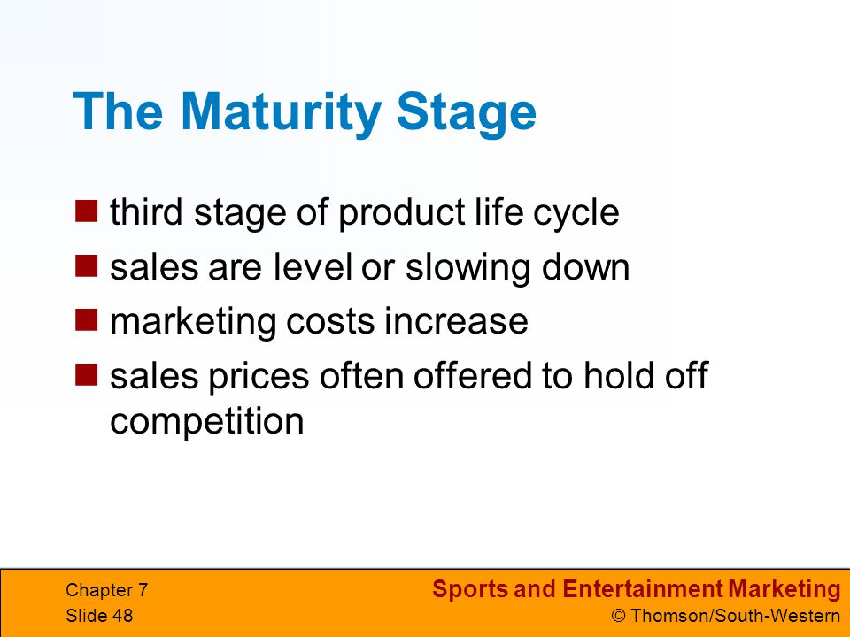 Sports and Entertainment Marketing © Thomson/South-Western Chapter 7 Slide 48 The Maturity Stage third stage of product life cycle sales are level or slowing down marketing costs increase sales prices often offered to hold off competition