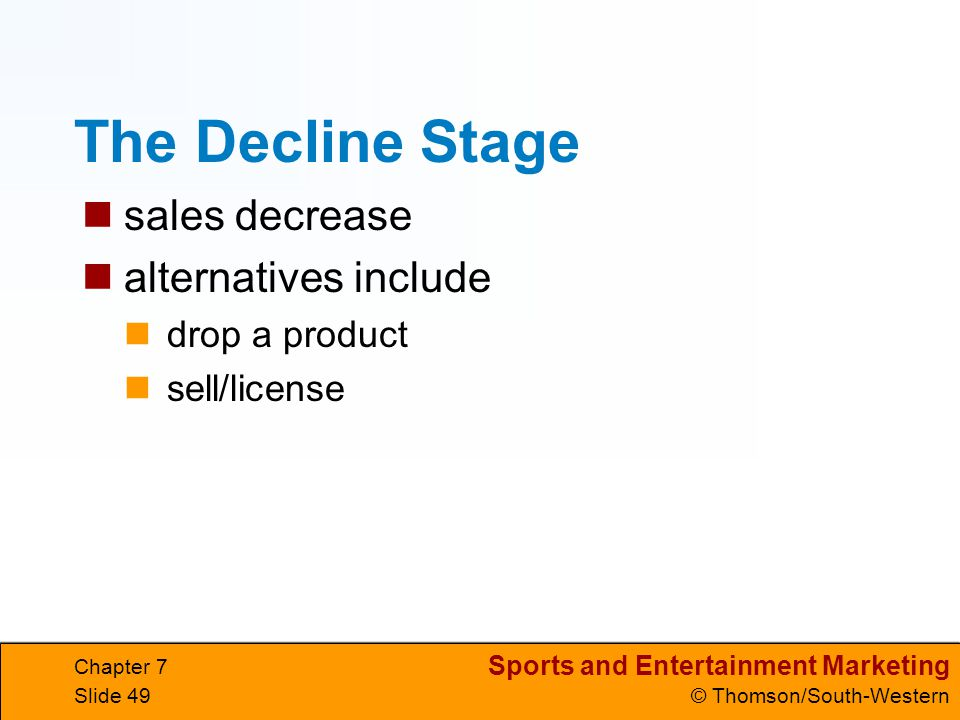 Sports and Entertainment Marketing © Thomson/South-Western Chapter 7 Slide 49 The Decline Stage sales decrease alternatives include drop a product sell/license