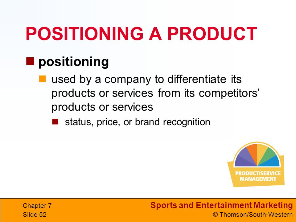 Sports and Entertainment Marketing © Thomson/South-Western Chapter 7 Slide 52 POSITIONING A PRODUCT positioning used by a company to differentiate its products or services from its competitors' products or services status, price, or brand recognition