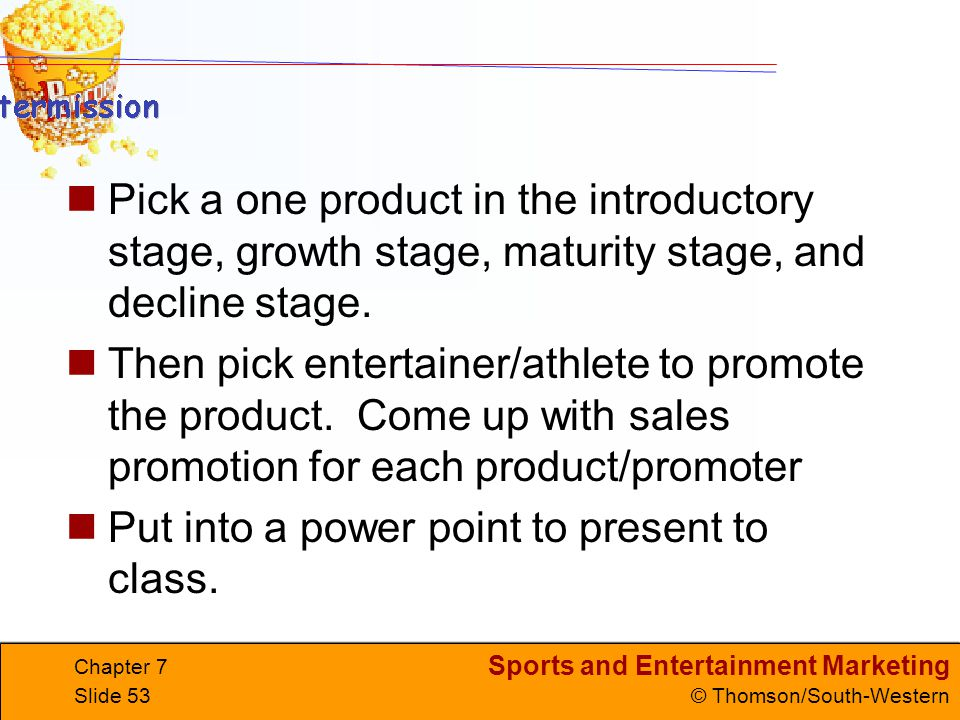 Sports and Entertainment Marketing © Thomson/South-Western Chapter 7 Slide 53 Pick a one product in the introductory stage, growth stage, maturity stage, and decline stage.