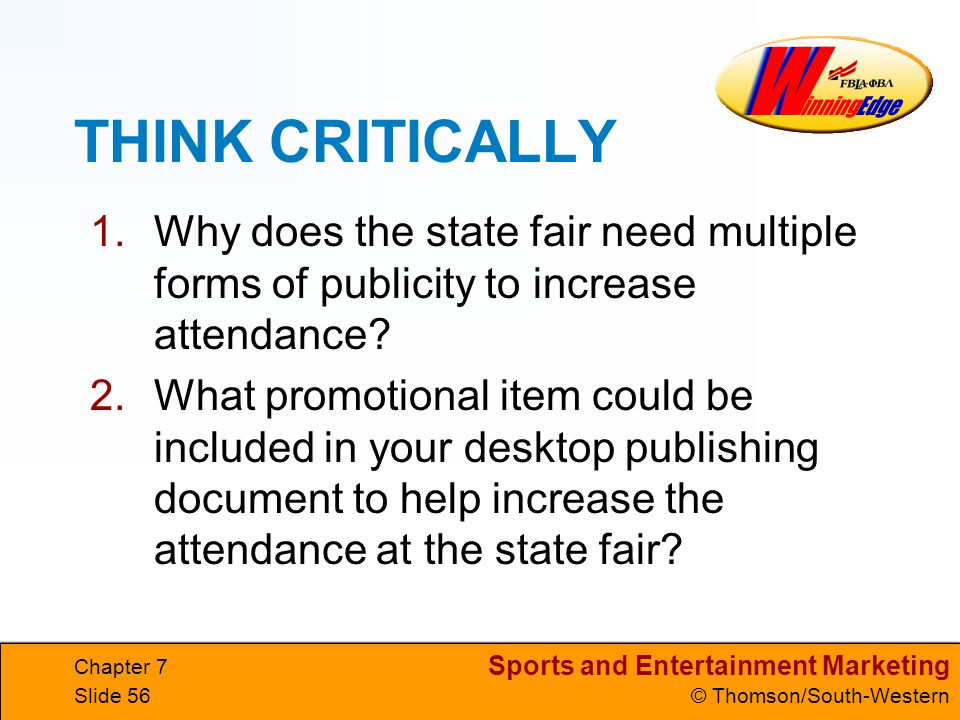 Sports and Entertainment Marketing © Thomson/South-Western Chapter 7 Slide 56 THINK CRITICALLY 1.Why does the state fair need multiple forms of publicity to increase attendance.