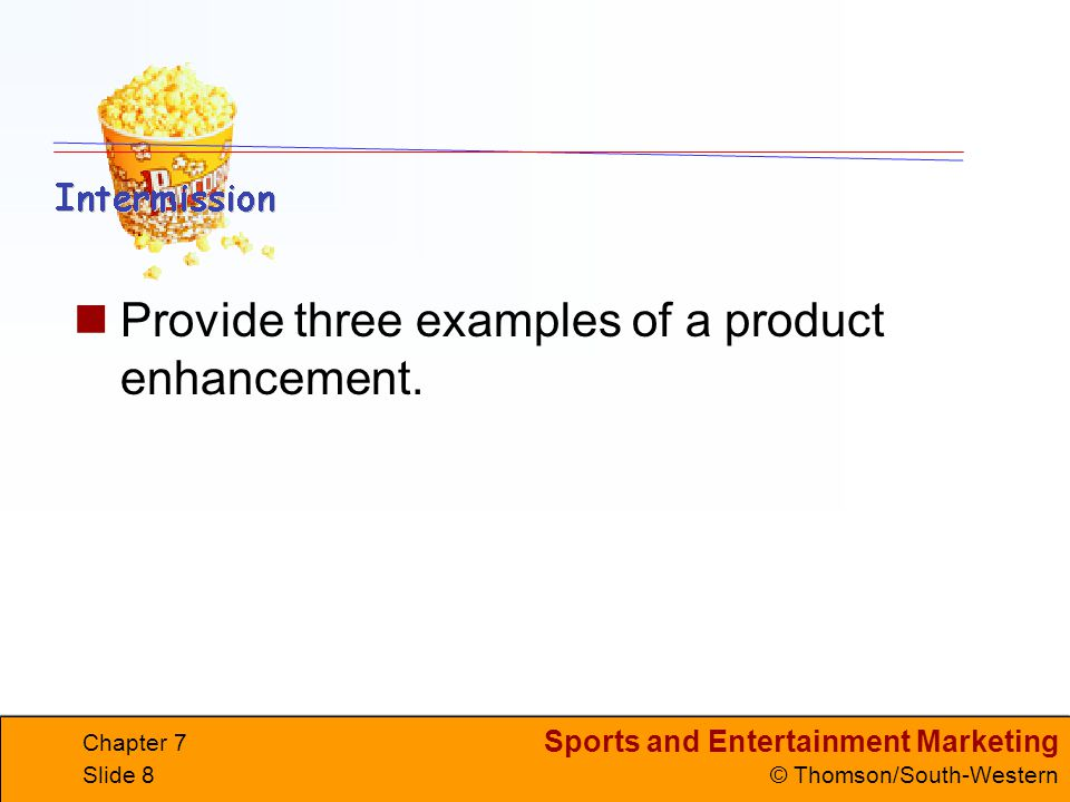 Sports and Entertainment Marketing © Thomson/South-Western Chapter 7 Slide 8 Provide three examples of a product enhancement.