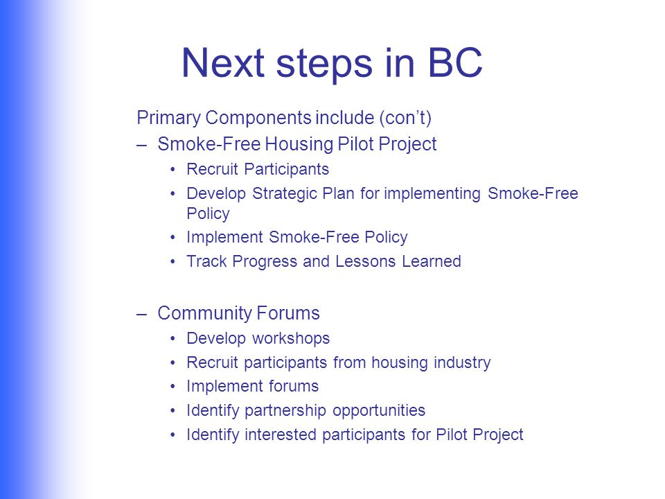 Next steps in BC Primary Components include (con't) –Smoke-Free Housing Pilot Project Recruit Participants Develop Strategic Plan for implementing Smoke-Free Policy Implement Smoke-Free Policy Track Progress and Lessons Learned –Community Forums Develop workshops Recruit participants from housing industry Implement forums Identify partnership opportunities Identify interested participants for Pilot Project