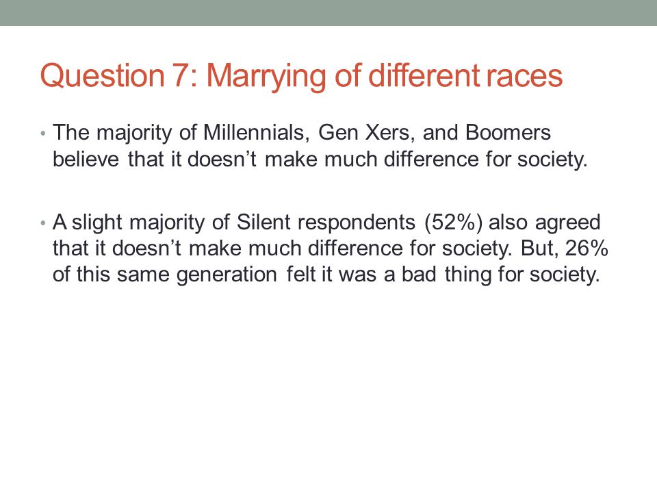 Question 7: Marrying of different races The majority of Millennials, Gen Xers, and Boomers believe that it doesn't make much difference for society.
