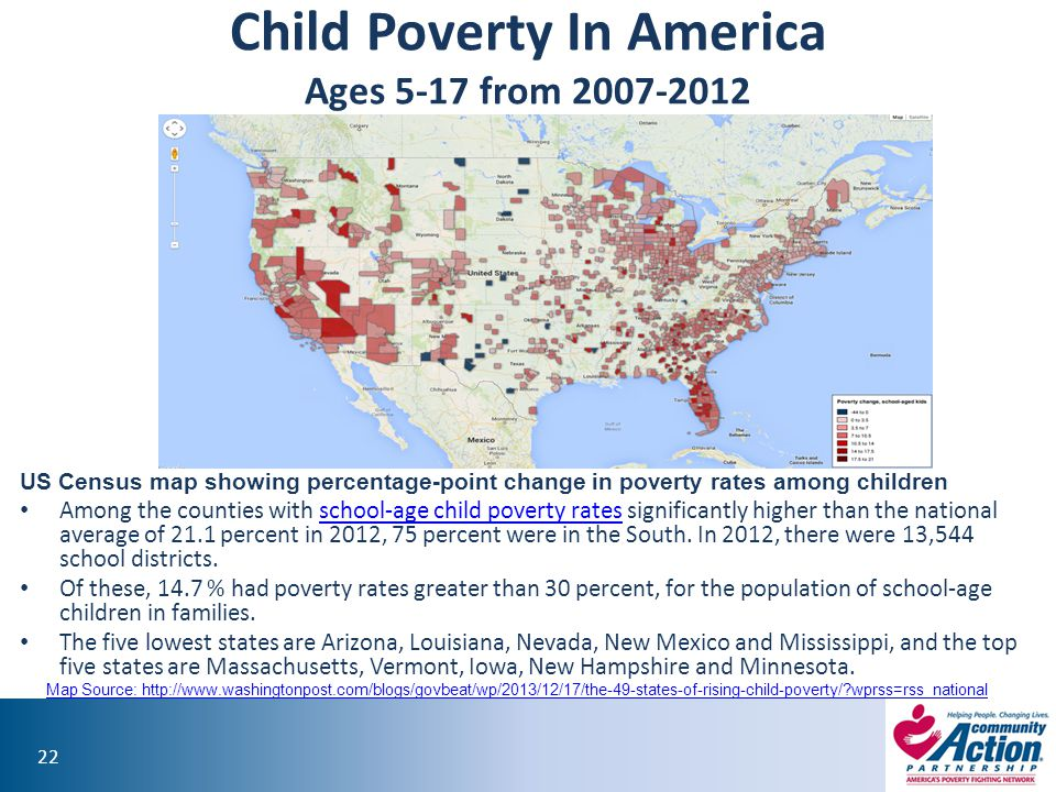 22 Child Poverty In America Ages 5-17 from 2007-2012 US Census map showing percentage-point change in poverty rates among children Among the counties with school-age child poverty rates significantly higher than the national average of 21.1 percent in 2012, 75 percent were in the South.