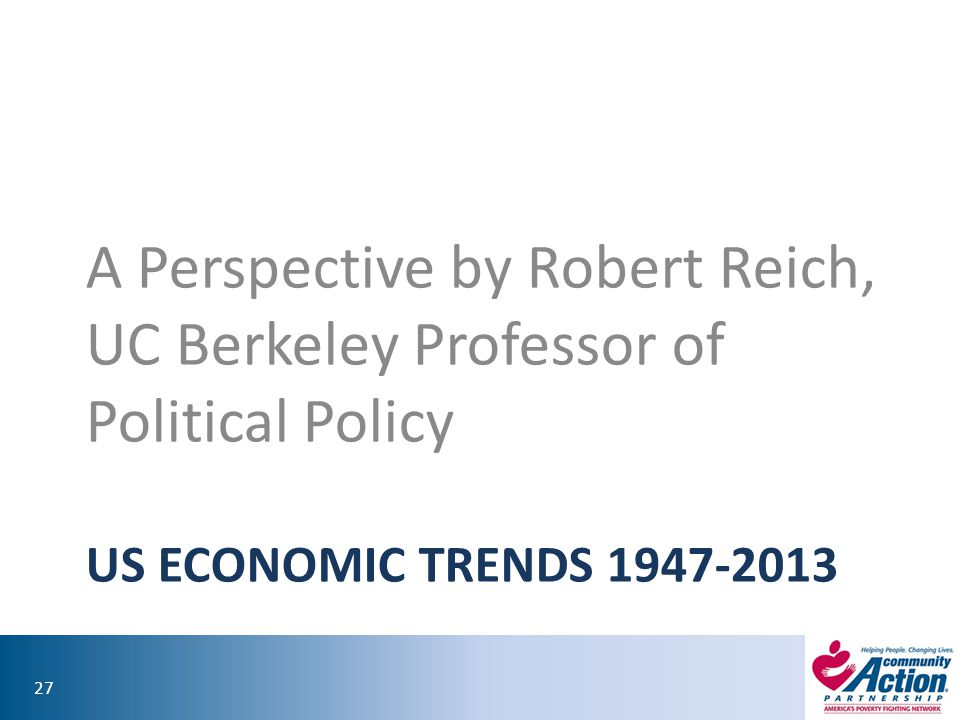 27 US ECONOMIC TRENDS 1947-2013 A Perspective by Robert Reich, UC Berkeley Professor of Political Policy