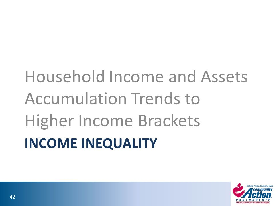42 INCOME INEQUALITY Household Income and Assets Accumulation Trends to Higher Income Brackets