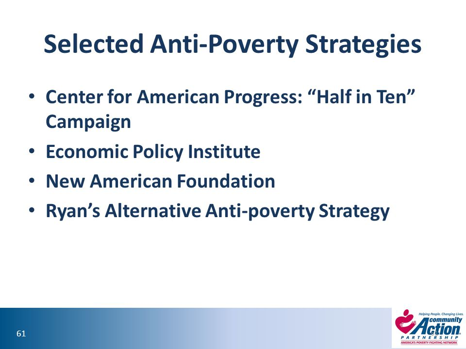 61 Selected Anti-Poverty Strategies Center for American Progress: Half in Ten Campaign Economic Policy Institute New American Foundation Ryan's Alternative Anti-poverty Strategy 61