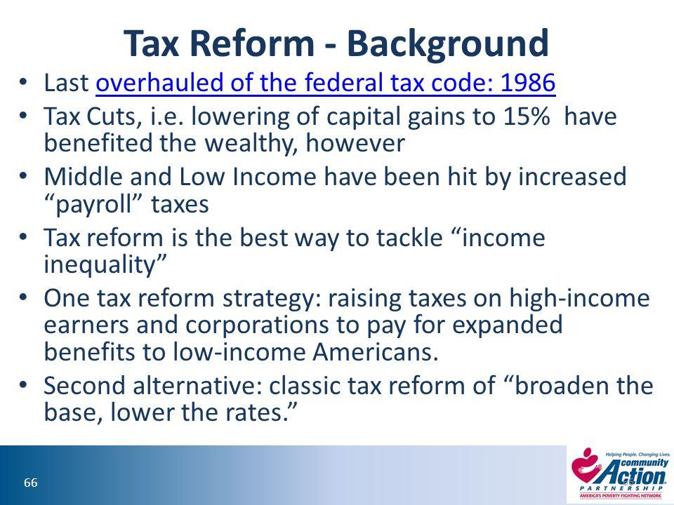 66 Tax Reform - Background Last overhauled of the federal tax code: 1986overhauled of the federal tax code: 1986 Tax Cuts, i.e.