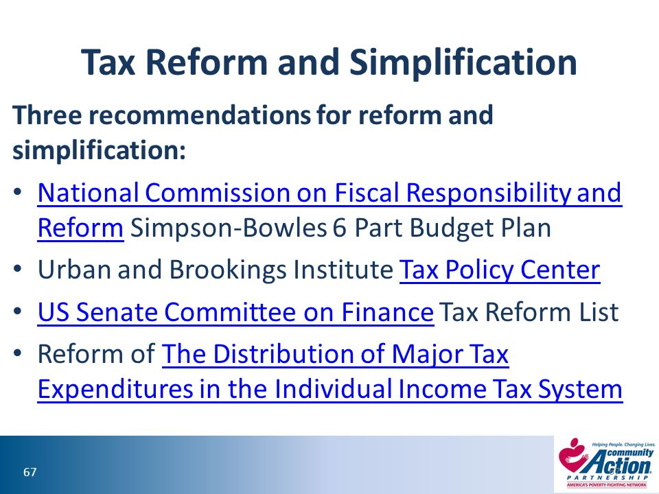 67 Tax Reform and Simplification Three recommendations for reform and simplification: National Commission on Fiscal Responsibility and Reform Simpson-Bowles 6 Part Budget Plan National Commission on Fiscal Responsibility and Reform Urban and Brookings Institute Tax Policy CenterTax Policy Center US Senate Committee on Finance Tax Reform List US Senate Committee on Finance Reform of The Distribution of Major Tax Expenditures in the Individual Income Tax SystemThe Distribution of Major Tax Expenditures in the Individual Income Tax System 67