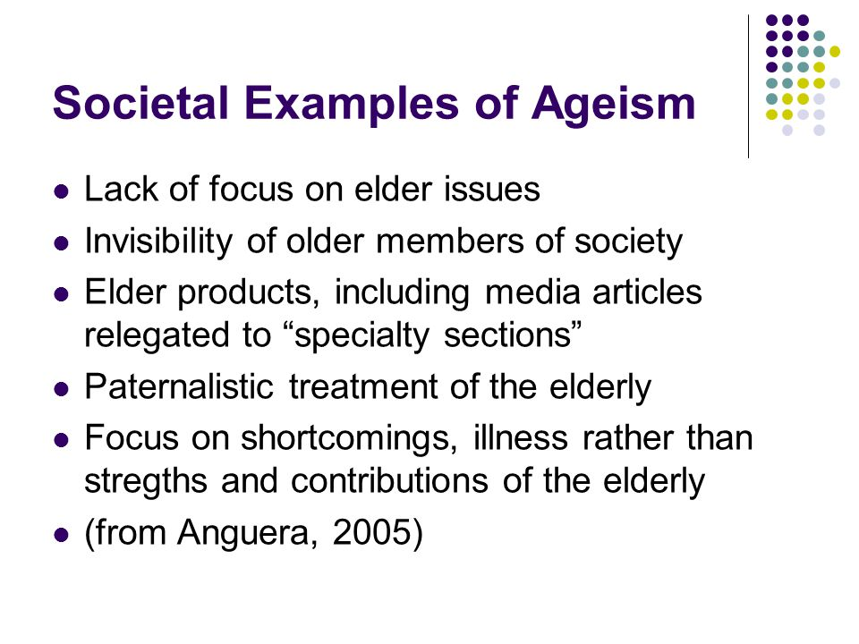 Consequences of Ageism Stereotypes become self-fulfilling prophecy (one experiment shows that being treated in stereotypical manner can affect physical health and appearance as well as psychological well being of elderly) Forced to conform to stereotypes Loss of freedom and efficacy in many areas leads to more rapid aging Lowered self esteem and personal happiness Exclusion from normal social interaction and social relationships leads to loss of essential social support