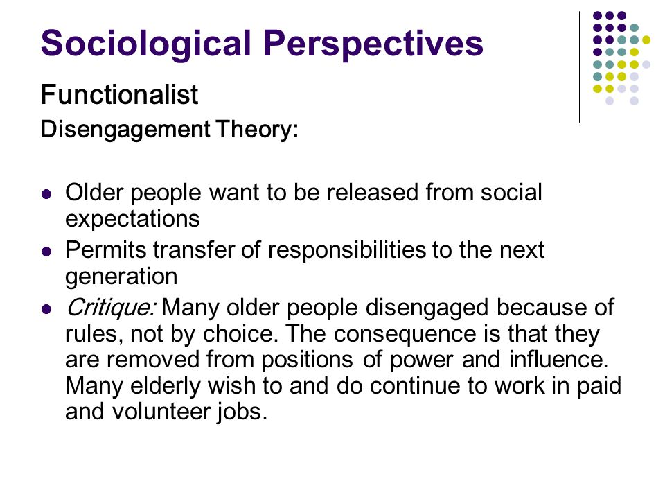 Perspectives (cont.) Conflict Conflict theorists argue that ageism is a form of inequality plied by the younger majority to further their own interests We are losing a valued resource by marginalizing the elderly