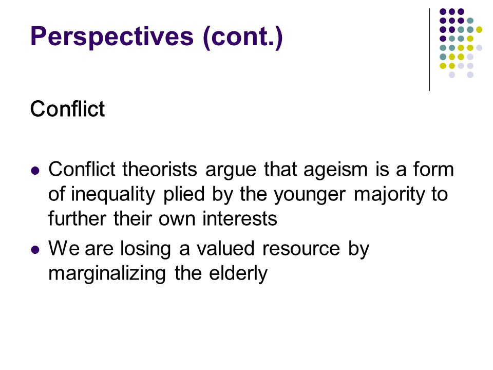 Perspectives (cont.) Interactionist symbolic interactionists focus on how socially constructed definitions of age and aging affect a person s experience of growing old Activity Theory: Older people who are active are happier and better adjusted, and older people find meaningful substitutes for previous roles Critique: Older may not wish or be able to maintain active lifestyles