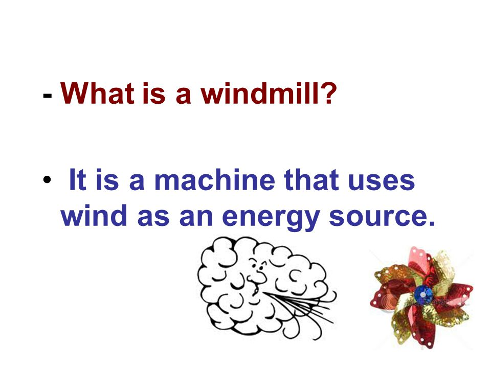 - What is a windmill? It is a machine that uses wind as an energy source.