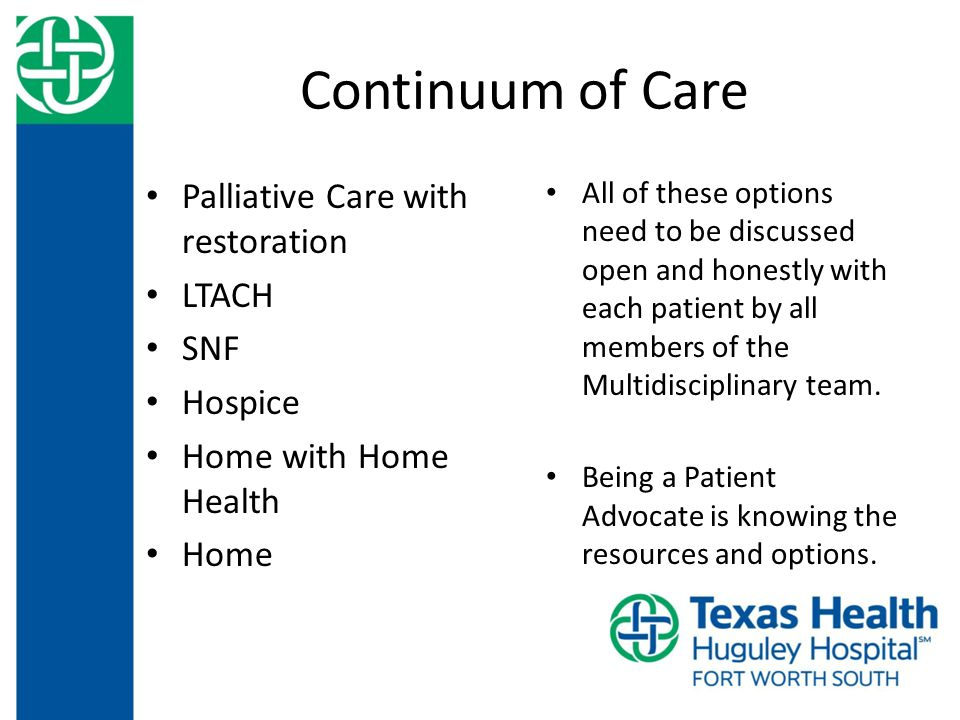 Continuum of Care Palliative Care with restoration LTACH SNF Hospice Home with Home Health Home All of these options need to be discussed open and honestly with each patient by all members of the Multidisciplinary team.