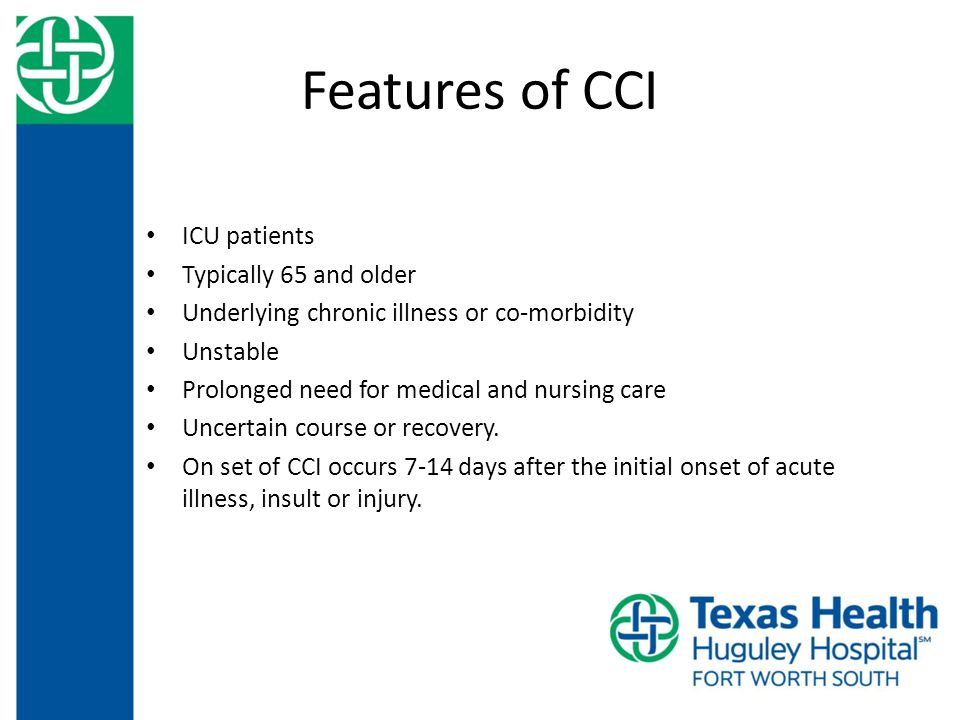 Features of CCI ICU patients Typically 65 and older Underlying chronic illness or co-morbidity Unstable Prolonged need for medical and nursing care Uncertain course or recovery.